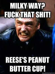Milky Way? Fuck that shit! REese's Peanut butter cup! - Frank ... via Relatably.com