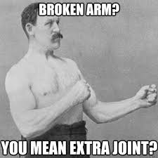 Broken arm? you mean extra joint? - overly manly man - quickmeme via Relatably.com