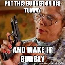 put this burner on his tummy and make it bubbly - Madea-gun meme ... via Relatably.com