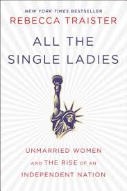 <b>All the Single Ladies</b>: Unmarried Women and the Rise of an ...