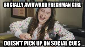 Socially awkward freshman girl doesn't pick up on social cues ... via Relatably.com