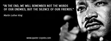 Image result for in the end we will not remember the words of our enemies but the silence of our friends