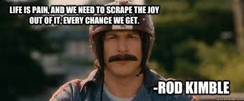 Life is Pain, and we need to scrape the joy out of it, every ... via Relatably.com