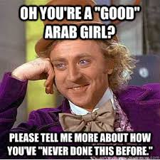 "Oh you're a ""good"" Arab girl? Please tell me more about how you've ... via Relatably.com"