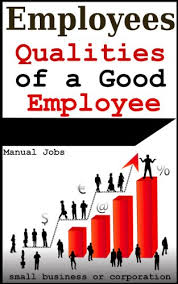 employees qualities of a good employee in small  employees qualities of a good employee in small business or a corporation employee handbook