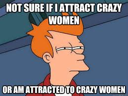 Not sure if I attract crazy women Or am attracted to crazy women ... via Relatably.com