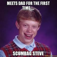 MEETS DAD FOR THE FIRST TIME..... SCUMBAG STEVE - Bad Luck Brian ... via Relatably.com