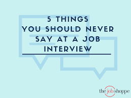 the job shoppe 5 things you should never say at a job interview 19 aug 5 things you should never say at a job interview