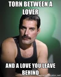 torn between a lover and a love you leave behind - Freddie Mercury ... via Relatably.com