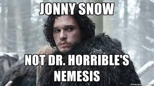 Jonny Snow Not Dr. Horrible's nemesis - Jon Snow   Meme Generator via Relatably.com