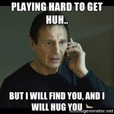 Playing hard to get huh.. But I will find you, and I will hug you ... via Relatably.com