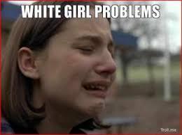 white-girl-problems-thumb.jpg via Relatably.com