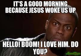 It's A Good Morning Because jesus woke us up Hello! Boom! i love ... via Relatably.com