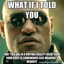 What if I told you that you are in a virtual reality right now ... via Relatably.com