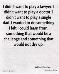 william petersen dad quotes quotehd i didn t want to play a lawyer i didn t want to