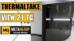 <b>Thermaltake View 21</b> TG обзор <b>корпуса</b> - YouTube