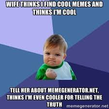 Wife thinks I find cool memes and thinks I'm cool Tell her about ... via Relatably.com
