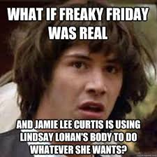 What if Freaky Friday was real and Jamie Lee Curtis is using ... via Relatably.com