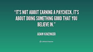It's not about earning a paycheck, it's about doing something good ... via Relatably.com