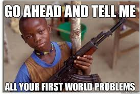 Go ahead and tell me all your first world problems - Armed and ... via Relatably.com