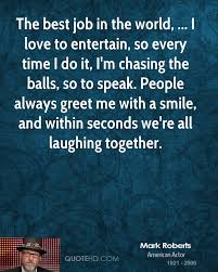 mark roberts quotes quotehd the best job in the world i love to entertain so