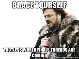 brace yourself tactless world finals threads are coming - Brace ... via Relatably.com