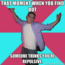 That moment when you find out someone thinks you're repulsive ... via Relatably.com
