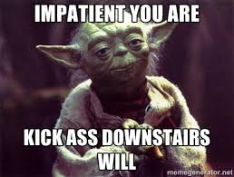impatient you are kick ass Downstairs will - Yoda | Meme Generator via Relatably.com