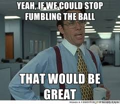 Yeah, if we could stop fumbling the ball That would be great ... via Relatably.com