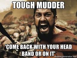 Tough Mudder 'Come back with your head band or on it' - 300 | Meme ... via Relatably.com