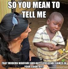 So you mean to tell me that modern warfare and battlefield are ... via Relatably.com