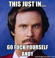 THIS JUST IN.... GO FUCK YOURSELF ANDY - Ron Burgundy | Meme Generator via Relatably.com