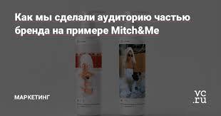 Как мы сделали аудиторию частью бренда на примере <b>Mitch&Me</b> ...