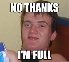 No thanks I'm full - 10 Guy - quickmeme via Relatably.com