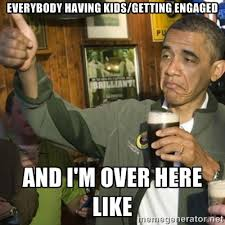 everybody having kids/getting engaged and I'm over here like ... via Relatably.com
