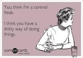 You think I'm a control freak. I think you have a shitty way of ... via Relatably.com