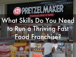 what skills do you need to run a thriving fast food 10 signs you should have a pretzel franchise what skills