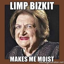 LIMP BIZKIT MAKES ME MOIST - That Makes Me Moist | Meme Generator via Relatably.com