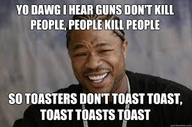 YO DAWG I HEAR guns don't kill people, people kill people so ... via Relatably.com