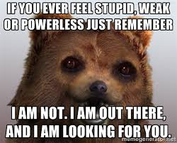 If you ever feel stupid, weak or powerless just remember I am not ... via Relatably.com