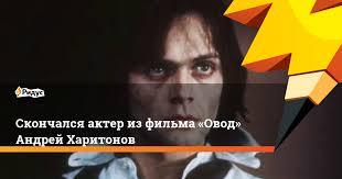 Скончался актер из фильма «Овод» Андрей <b>Харитонов</b>. Ридус