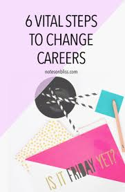 6 vital steps to change careers notes on bliss tip even if you re happy in your career or you re no longer working these steps can be applied to any life change you desire finding a new relationship