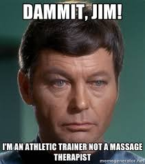 Dammit, Jim! I'm an athletic trainer not a massage therapist - Dr ... via Relatably.com