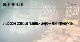 В московских магазинах дорожают продукты – ВЕДОМОСТИ