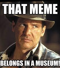 That meme belongs in a museum! - Indiana jones - quickmeme via Relatably.com