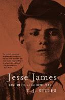 Jesse <b>James</b>: <b>Last</b> Rebel of the Civil War - T.J. Stiles - Google Books