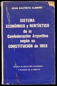 Resultado de imagen de Sistema Económico y Rentistico De La Confederación Argentina Según su constitución de 1853 (Juan Bautista Alberdi)