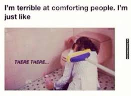 Funny memes - Terrible at comforting people | FunnyMeme.com via Relatably.com