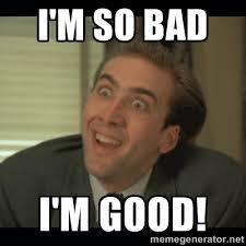 I'm so bad I'm GOOD! - Nick Cage   Meme Generator via Relatably.com