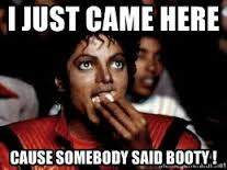 I just came here Cause somebody said booty ! - Michael Jackson ... via Relatably.com